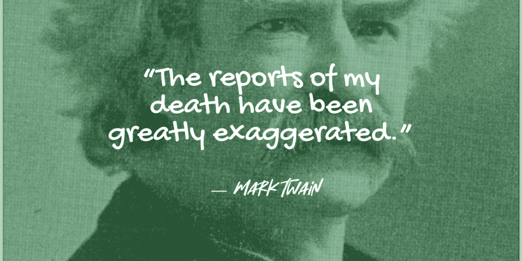 The reports of my death have been greatly exaggerated. mark twain
